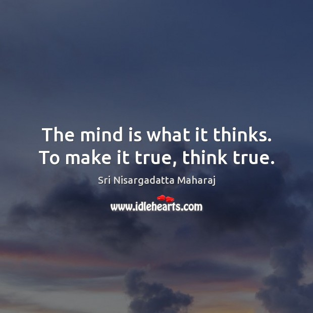 The mind is what it thinks. To make it true, think true. Sri Nisargadatta Maharaj Picture Quote