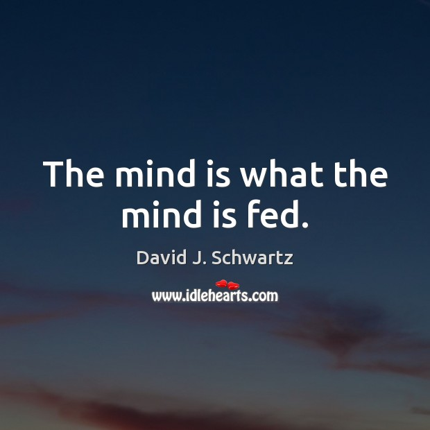 The mind is what the mind is fed. David J. Schwartz Picture Quote