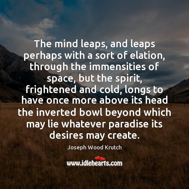 The mind leaps, and leaps perhaps with a sort of elation, through Joseph Wood Krutch Picture Quote