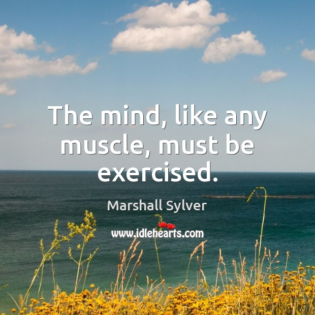 The mind, like any muscle, must be exercised. Marshall Sylver Picture Quote