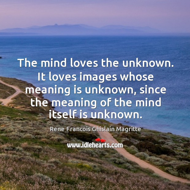 The mind loves the unknown. It loves images whose meaning is unknown, since the meaning of the mind itself is unknown. Image