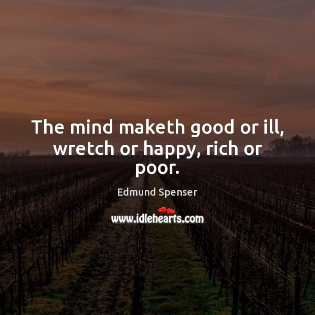 The mind maketh good or ill, wretch or happy, rich or poor. Edmund Spenser Picture Quote