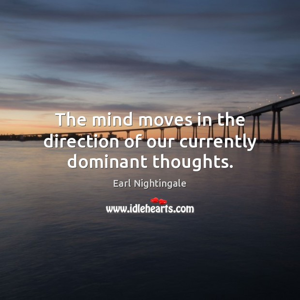 The mind moves in the direction of our currently dominant thoughts. Earl Nightingale Picture Quote