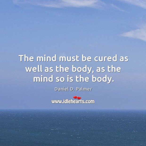Image, The mind must be cured as well as the body, as the mind so is the body.