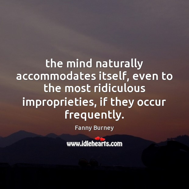 The mind naturally accommodates itself, even to the most ridiculous improprieties, if Fanny Burney Picture Quote