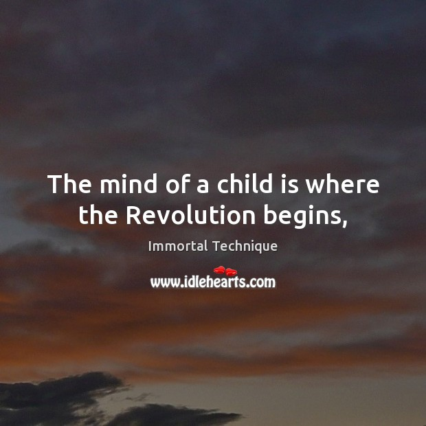 The mind of a child is where the Revolution begins, Immortal Technique Picture Quote