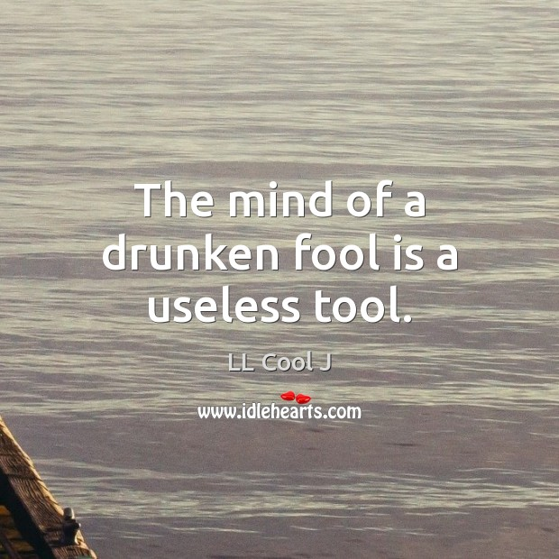 The mind of a drunken fool is a useless tool. LL Cool J Picture Quote