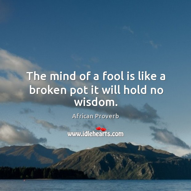 The mind of a fool is like a broken pot it will hold no wisdom. Image
