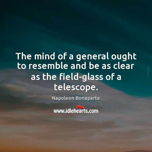 The mind of a general ought to resemble and be as clear as the field-glass of a telescope. Image