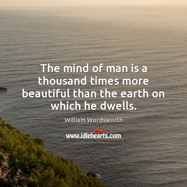 The mind of man is a thousand times more beautiful than the earth on which he dwells. William Wordsworth Picture Quote