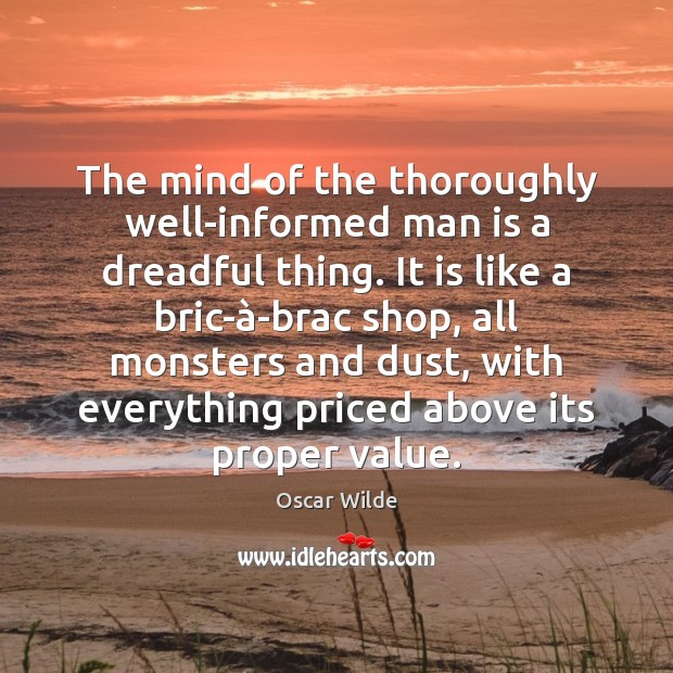Image, The mind of the thoroughly well-informed man is a dreadful thing. It