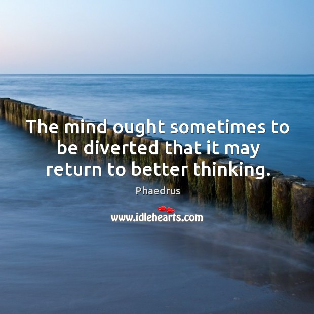 The mind ought sometimes to be diverted that it may return to better thinking. Image