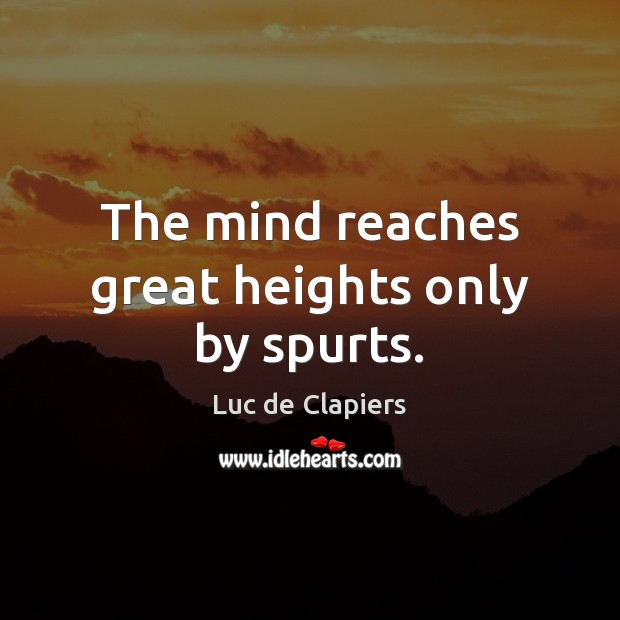 The mind reaches great heights only by spurts. Luc de Clapiers Picture Quote
