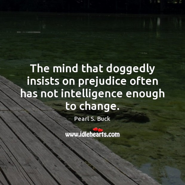The mind that doggedly insists on prejudice often has not intelligence enough to change. Pearl S. Buck Picture Quote