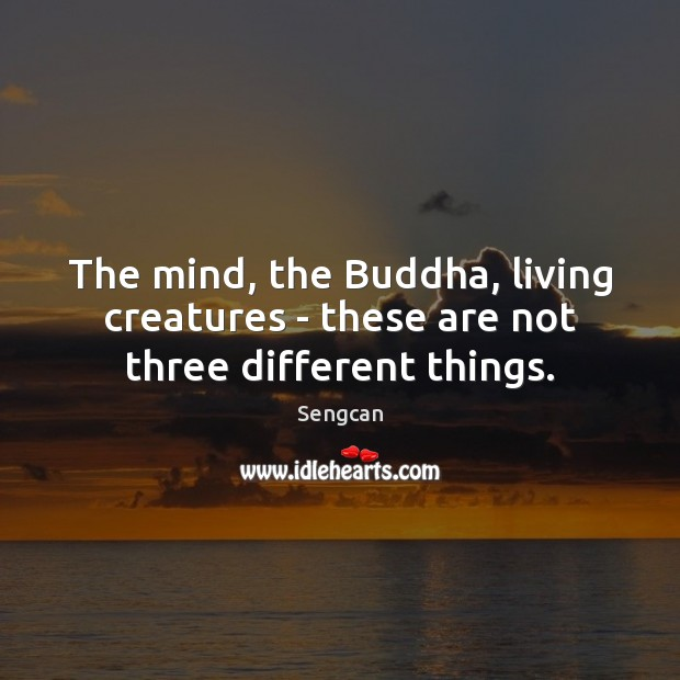 The mind, the Buddha, living creatures – these are not three different things. Image