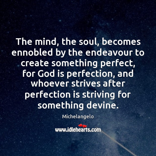 The mind, the soul, becomes ennobled by the endeavour to create something Michelangelo Picture Quote