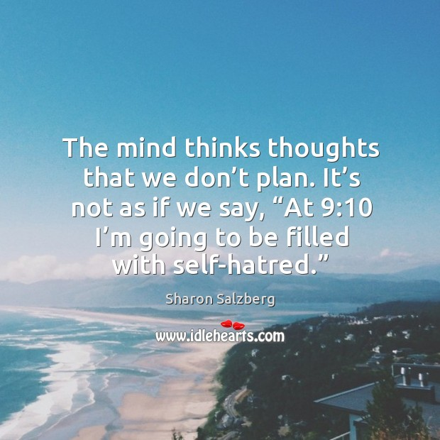 """Image, The mind thinks thoughts that we don't plan. It's not as if we say, """"at 9:10 I'm going to be filled with self-hatred."""""""