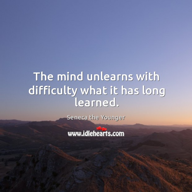 The mind unlearns with difficulty what it has long learned. Image