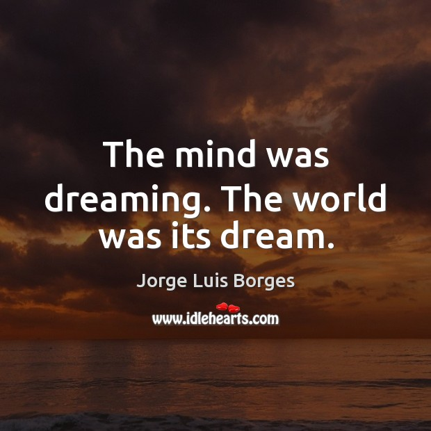 The mind was dreaming. The world was its dream. Dreaming Quotes Image