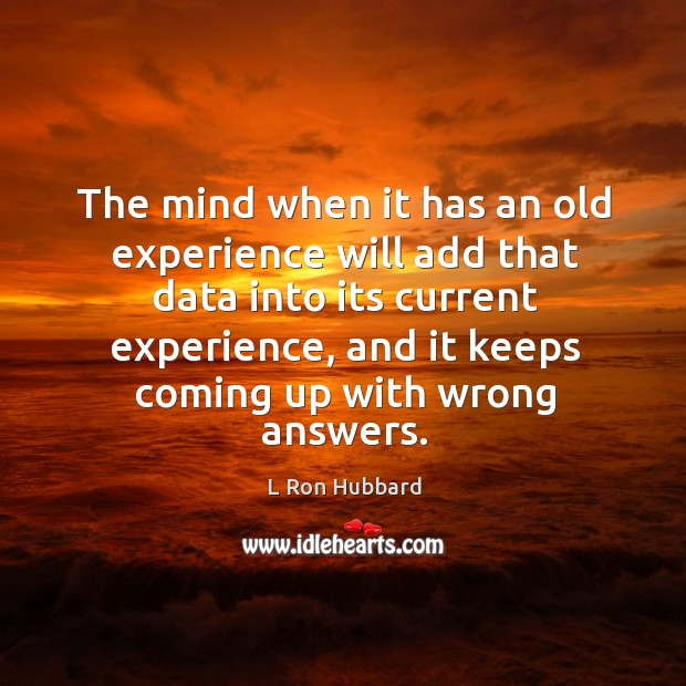 The mind when it has an old experience will add that data into its current experience Image