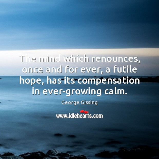 The mind which renounces, once and for ever, a futile hope, has George Gissing Picture Quote