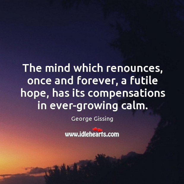 The mind which renounces, once and forever, a futile hope, has its compensations in ever-growing calm. George Gissing Picture Quote