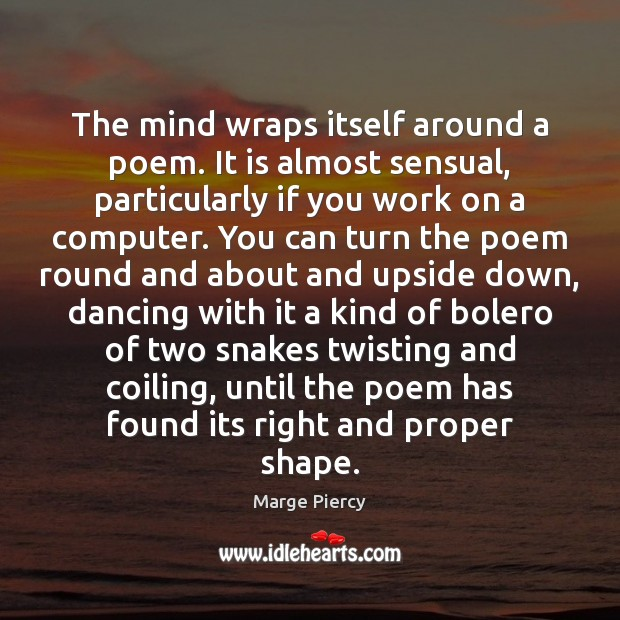 The mind wraps itself around a poem. It is almost sensual, particularly Marge Piercy Picture Quote