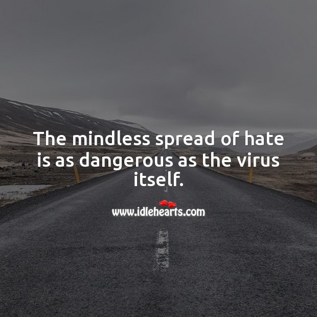 The mindless spread of hate is as dangerous as the virus itself. Hate Quotes Image