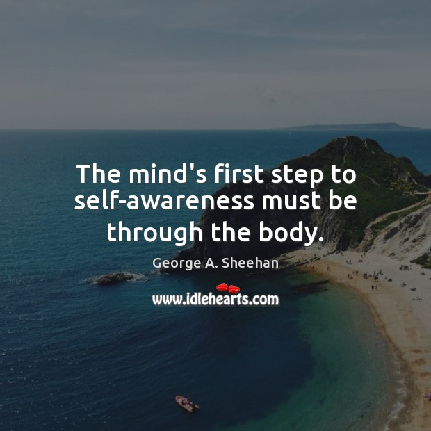 The mind's first step to self-awareness must be through the body. George A. Sheehan Picture Quote