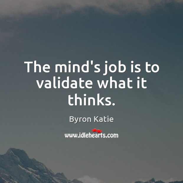 The mind's job is to validate what it thinks. Byron Katie Picture Quote