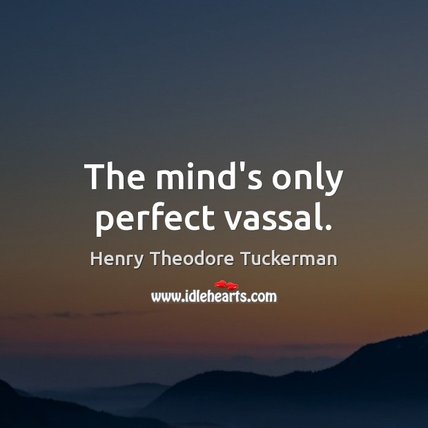 The mind's only perfect vassal. Henry Theodore Tuckerman Picture Quote