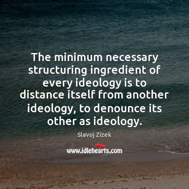 The minimum necessary structuring ingredient of every ideology is to distance itself Image