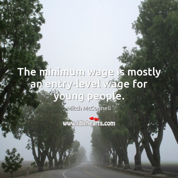The minimum wage is mostly an entry-level wage for young people. Mitch McConnell Picture Quote