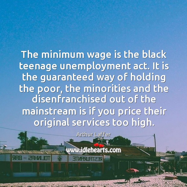The minimum wage is the black teenage unemployment act. It is the guaranteed way Image