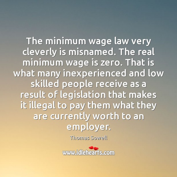 The minimum wage law very cleverly is misnamed. The real minimum wage Thomas Sowell Picture Quote