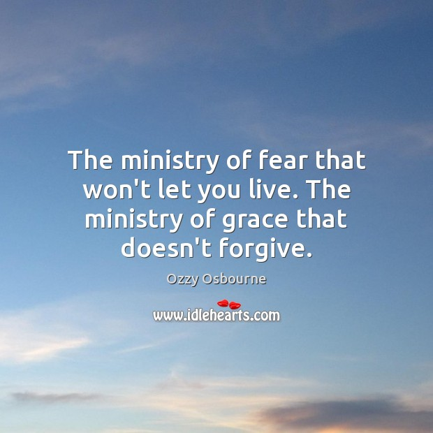 The ministry of fear that won't let you live. The ministry of grace that doesn't forgive. Ozzy Osbourne Picture Quote