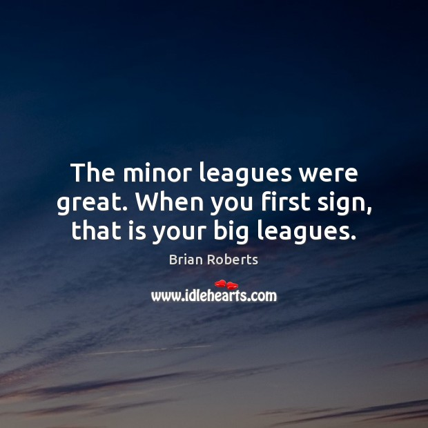 The minor leagues were great. When you first sign, that is your big leagues. Image