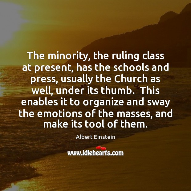 The minority, the ruling class at present, has the schools and press, Albert Einstein Picture Quote