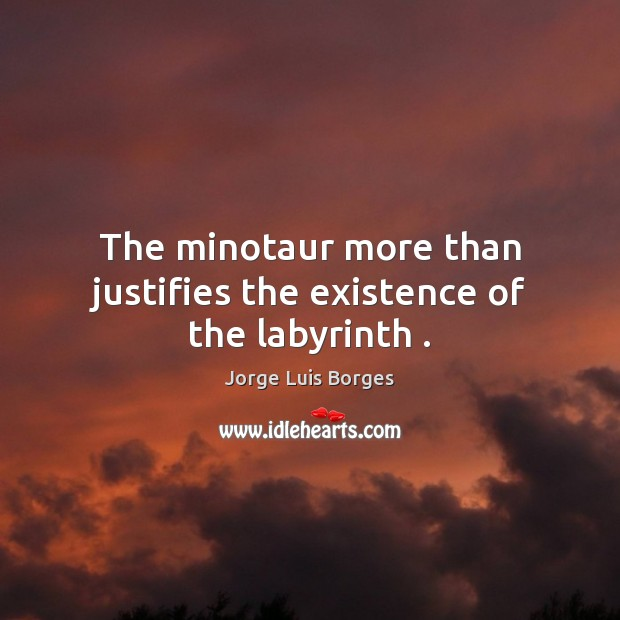 The minotaur more than justifies the existence of the labyrinth . Image