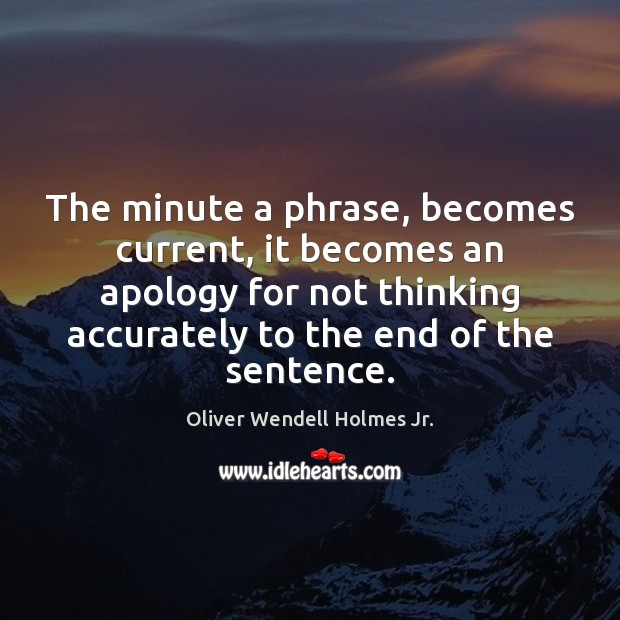 The minute a phrase, becomes current, it becomes an apology for not Oliver Wendell Holmes Jr. Picture Quote