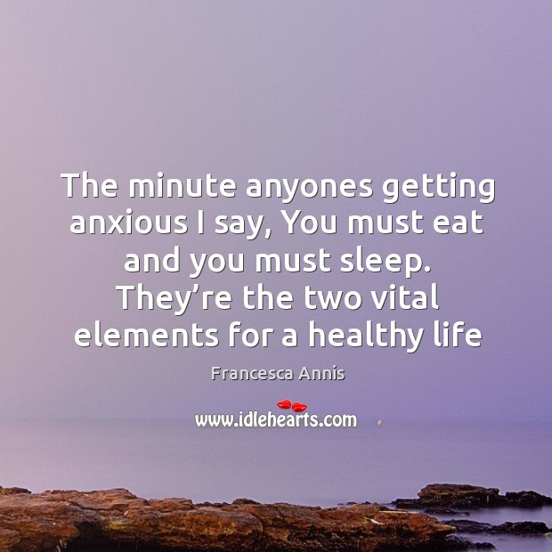 The minute anyones getting anxious I say, you must eat and you must sleep. Image