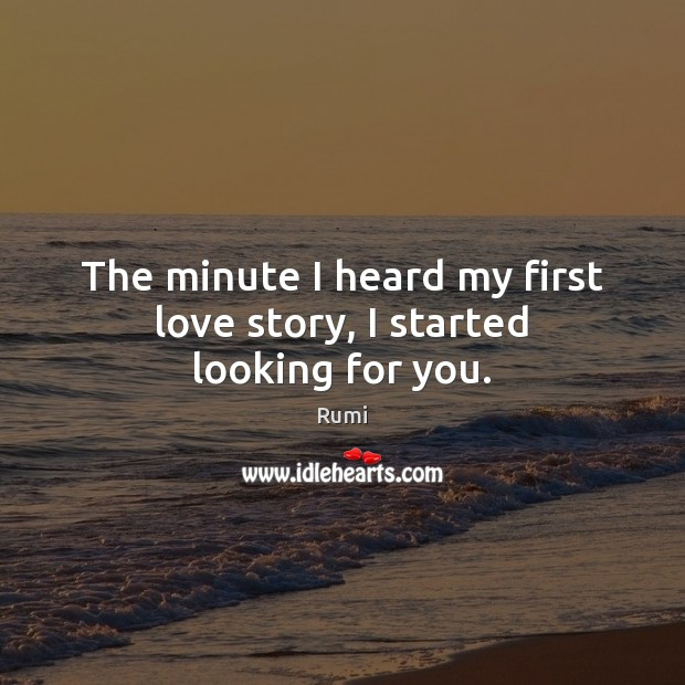 Image, The minute I heard my first love story, I started looking for you.