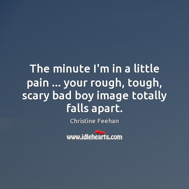 Image, The minute I'm in a little pain … your rough, tough, scary bad
