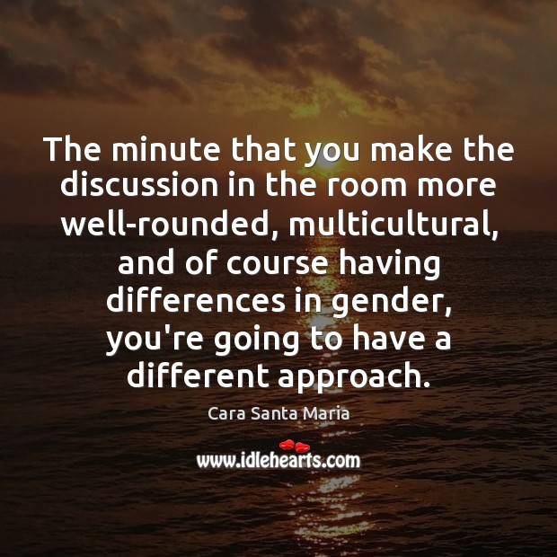 Image, The minute that you make the discussion in the room more well-rounded,