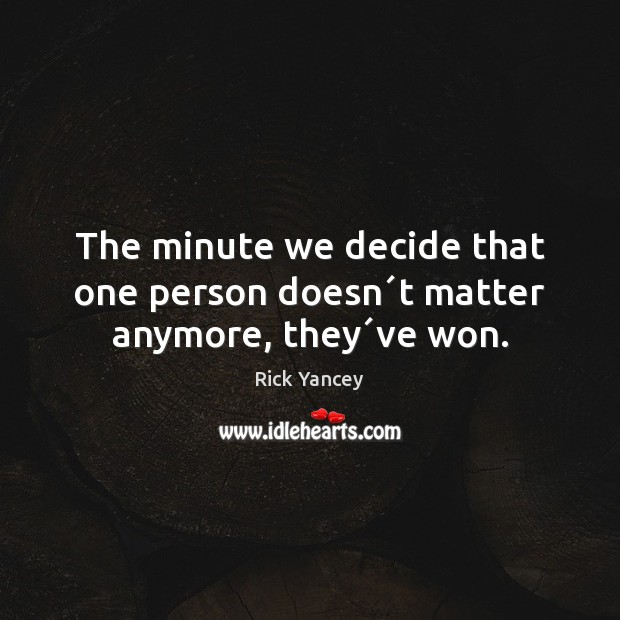 The minute we decide that one person doesn´t matter anymore, they´ve won. Rick Yancey Picture Quote
