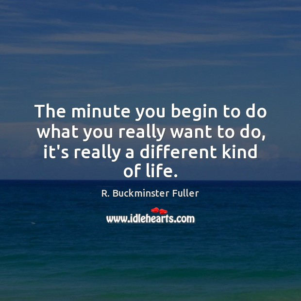 The minute you begin to do what you really want to do, R. Buckminster Fuller Picture Quote