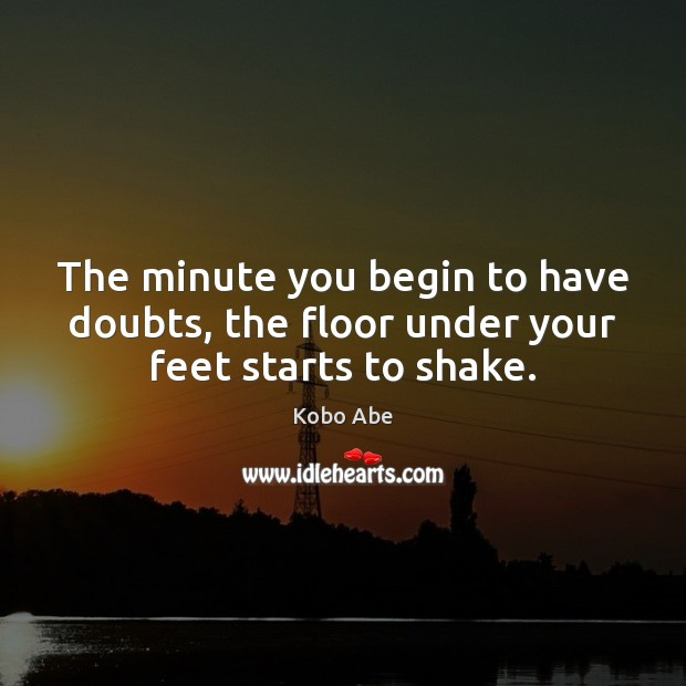 The minute you begin to have doubts, the floor under your feet starts to shake. Image