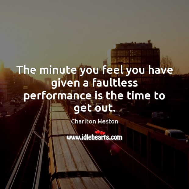 The minute you feel you have given a faultless performance is the time to get out. Performance Quotes Image