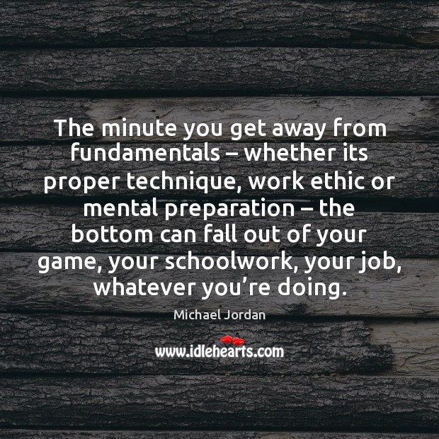 The minute you get away from fundamentals – whether its proper technique, work Michael Jordan Picture Quote