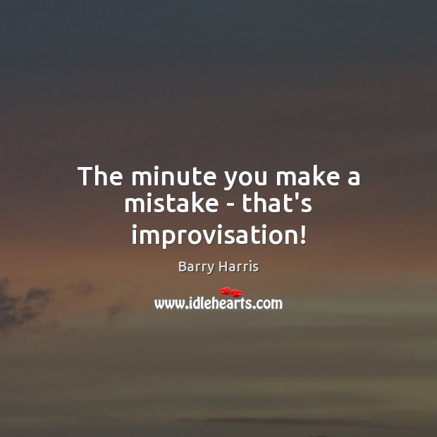 Image, The minute you make a mistake – that's improvisation!